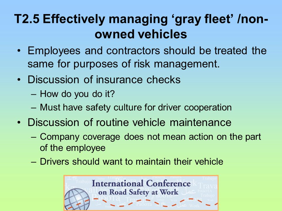 T2.5 Effectively managing 'gray fleet' /non- owned vehicles Employees and contractors should be treated the same for purposes of risk management.