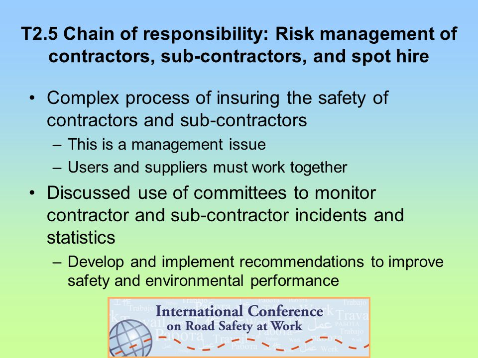 T2.5 Chain of responsibility: Risk management of contractors, sub-contractors, and spot hire Complex process of insuring the safety of contractors and sub-contractors –This is a management issue –Users and suppliers must work together Discussed use of committees to monitor contractor and sub-contractor incidents and statistics –Develop and implement recommendations to improve safety and environmental performance