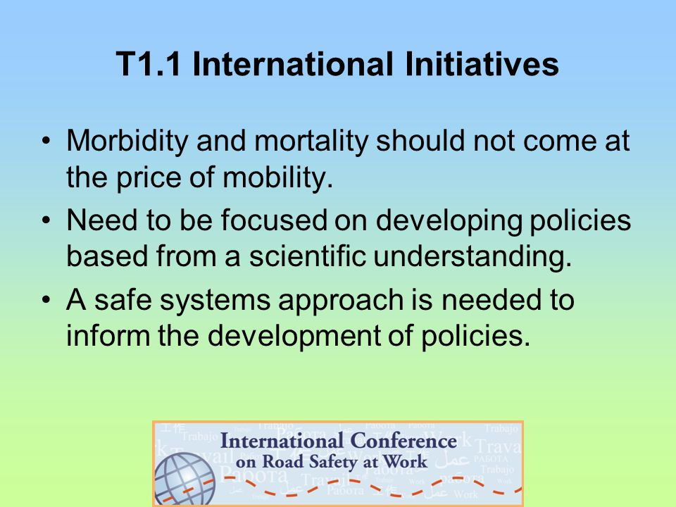 T3.1 Road safety initiatives for workers Worldwide fleet management program including mobile phones prohibition, management accountability in performance standards Challenges working in a global economy: legislation, roadway signage, and insurance varies from country to country When implementing a new fleet safety program take a phased approach by country to address the local issues