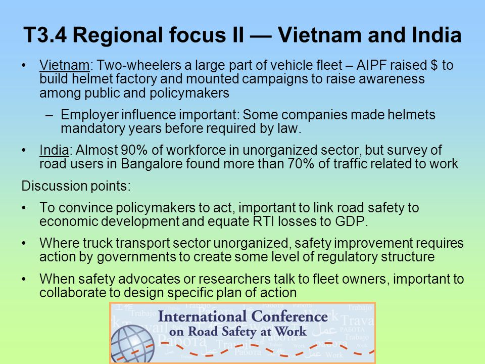 T3.4 Regional focus II — Vietnam and India Vietnam: Two-wheelers a large part of vehicle fleet – AIPF raised $ to build helmet factory and mounted campaigns to raise awareness among public and policymakers –Employer influence important: Some companies made helmets mandatory years before required by law.