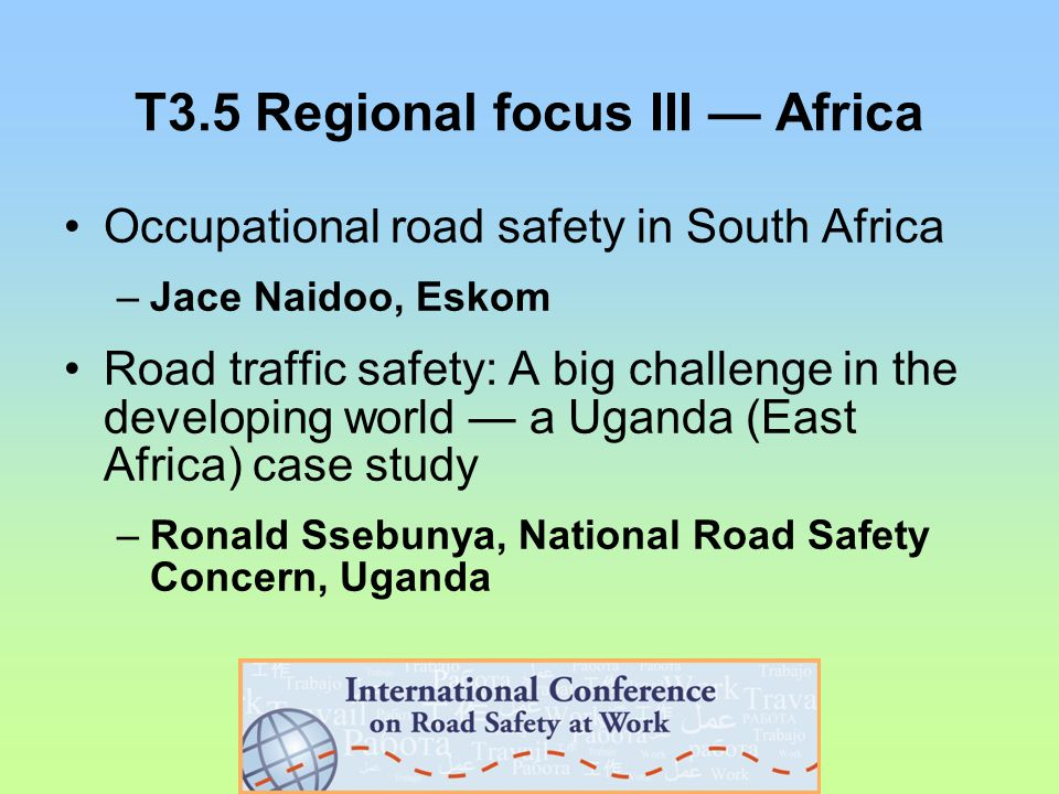 T3.5 Regional focus III — Africa Occupational road safety in South Africa –Jace Naidoo, Eskom Road traffic safety: A big challenge in the developing world — a Uganda (East Africa) case study –Ronald Ssebunya, National Road Safety Concern, Uganda