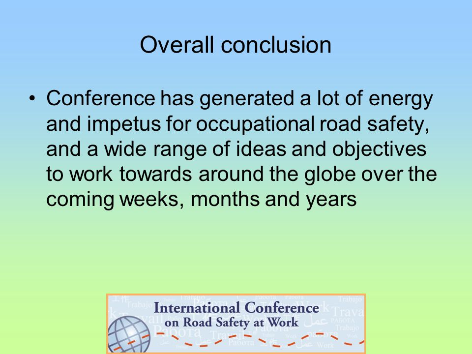 Overall conclusion Conference has generated a lot of energy and impetus for occupational road safety, and a wide range of ideas and objectives to work towards around the globe over the coming weeks, months and years