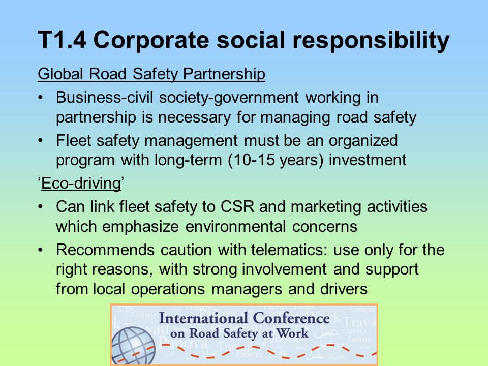 T1.4 Corporate social responsibility Global Road Safety Partnership Business-civil society-government working in partnership is necessary for managing road safety Fleet safety management must be an organized program with long-term (10-15 years) investment 'Eco-driving' Can link fleet safety to CSR and marketing activities which emphasize environmental concerns Recommends caution with telematics: use only for the right reasons, with strong involvement and support from local operations managers and drivers