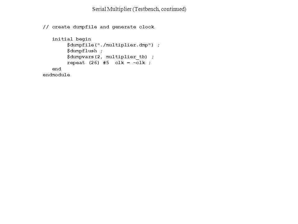 Serial Multiplier (Testbench, continued) // create dumpfile and generate clock initial begin $dumpfile(