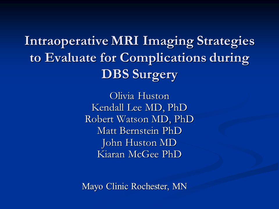 Olivia Huston Kendall Lee MD, PhD Robert Watson MD, PhD Matt Bernstein PhD John Huston MD Kiaran McGee PhD Intraoperative MRI Imaging Strategies to Ev