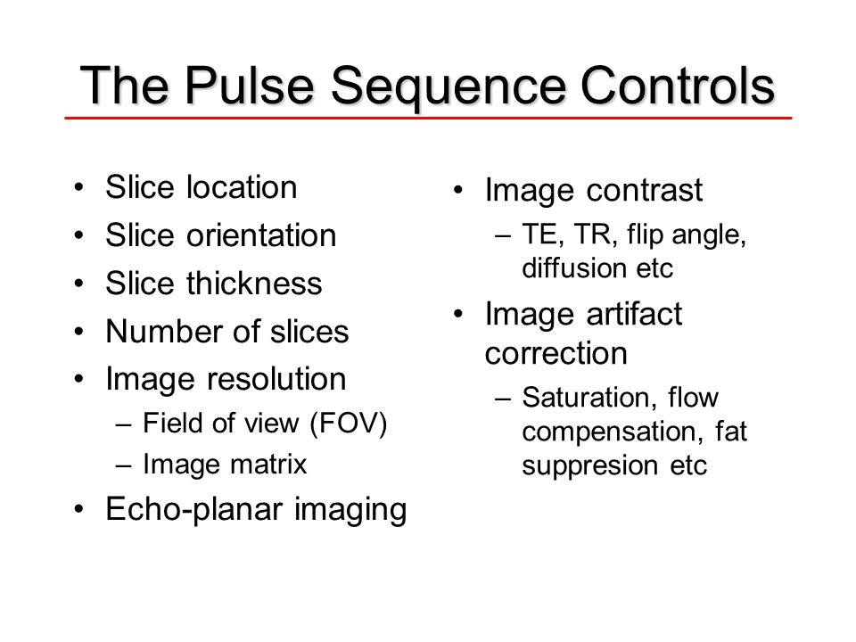The Pulse Sequence Controls Slice location Slice orientation Slice thickness Number of slices Image resolution –Field of view (FOV) –Image matrix Echo