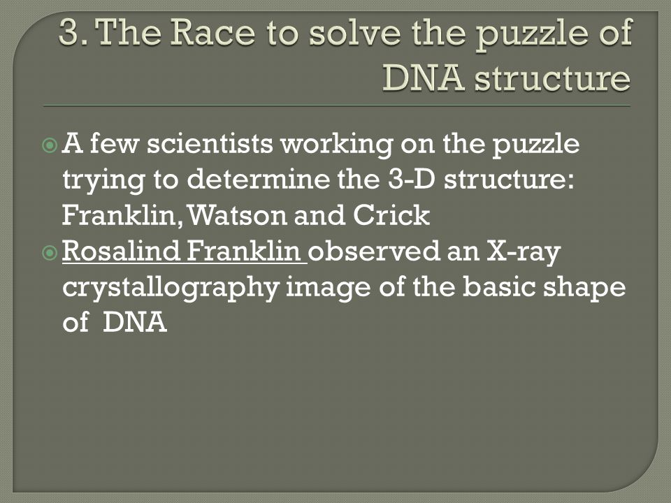  A few scientists working on the puzzle trying to determine the 3-D structure: Franklin, Watson and Crick  Rosalind Franklin observed an X-ray cryst