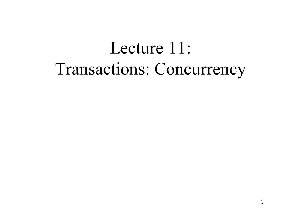 1 Lecture 11: Transactions: Concurrency