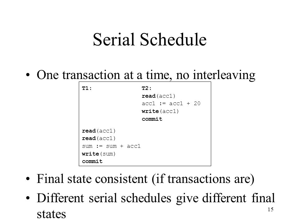 15 Serial Schedule One transaction at a time, no interleaving Final state consistent (if transactions are) Different serial schedules give different final states T1:T2: read(acc1) acc1 := acc1 + 20 write(acc1) commit read(acc1) sum := sum + acc1 write(sum) commit