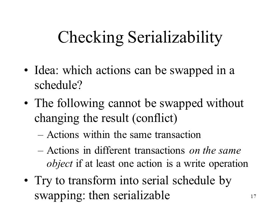 18 Conflicts Conflicting actions: pairs of actions on same object from different transactions where at least one is write Two schedules are conflict-equivalent if they have the same conflicts A schedule is conflict-serializable if it is conflict-equivalent to a serial schedule