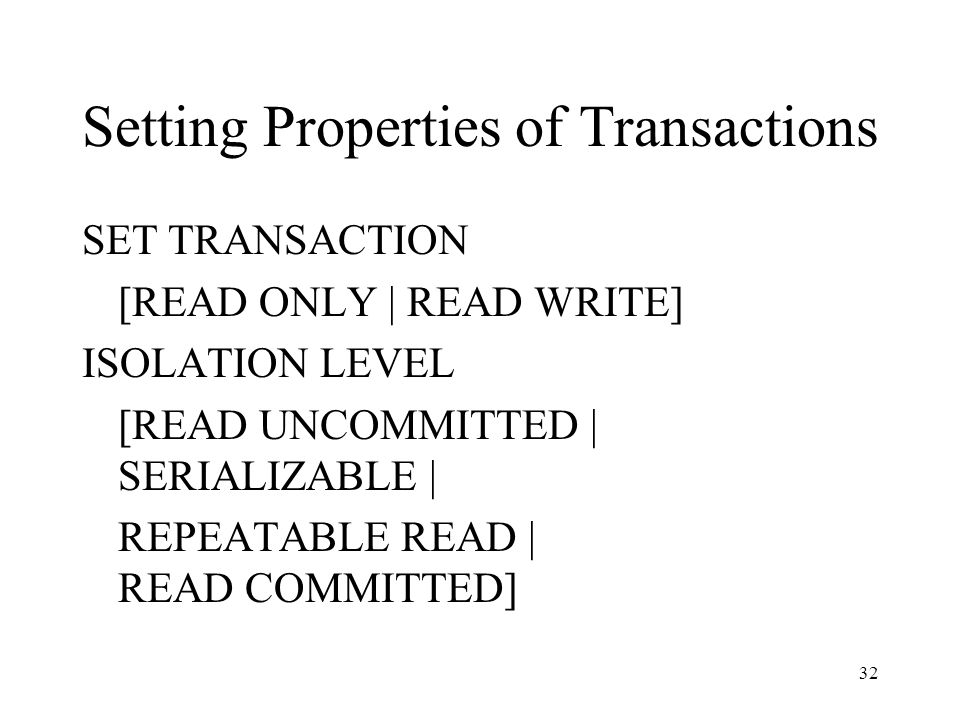 32 Setting Properties of Transactions SET TRANSACTION [READ ONLY | READ WRITE] ISOLATION LEVEL [READ UNCOMMITTED | SERIALIZABLE | REPEATABLE READ | READ COMMITTED]