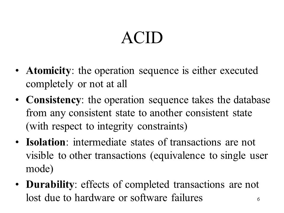 6 ACID Atomicity: the operation sequence is either executed completely or not at all Consistency: the operation sequence takes the database from any consistent state to another consistent state (with respect to integrity constraints) Isolation: intermediate states of transactions are not visible to other transactions (equivalence to single user mode) Durability: effects of completed transactions are not lost due to hardware or software failures