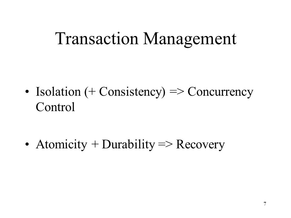 7 Transaction Management Isolation (+ Consistency) => Concurrency Control Atomicity + Durability => Recovery