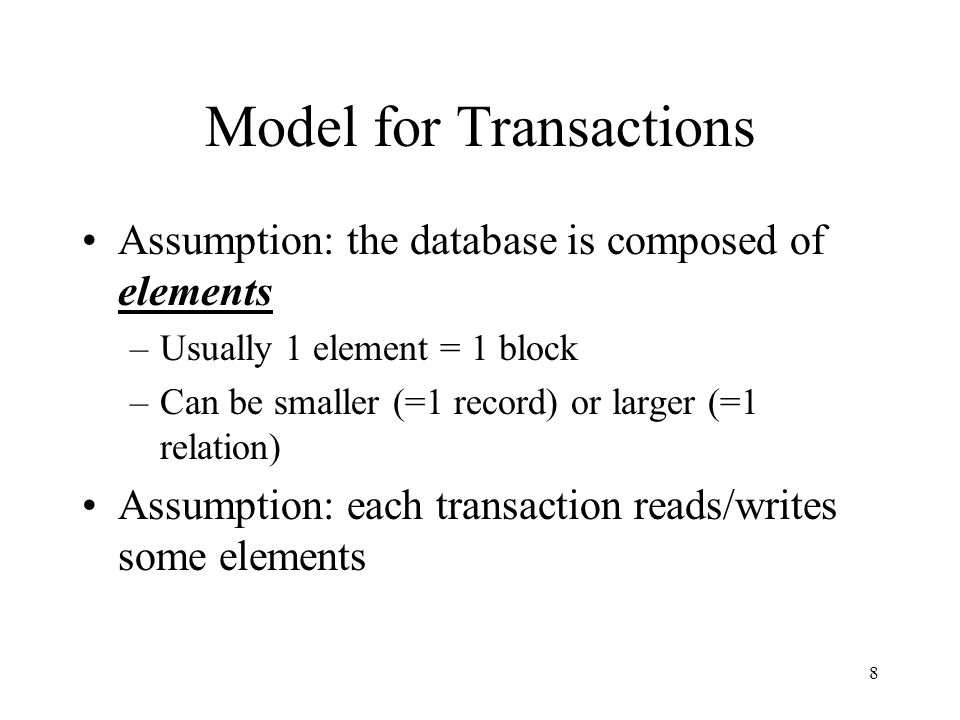 8 Model for Transactions Assumption: the database is composed of elements –Usually 1 element = 1 block –Can be smaller (=1 record) or larger (=1 relation) Assumption: each transaction reads/writes some elements