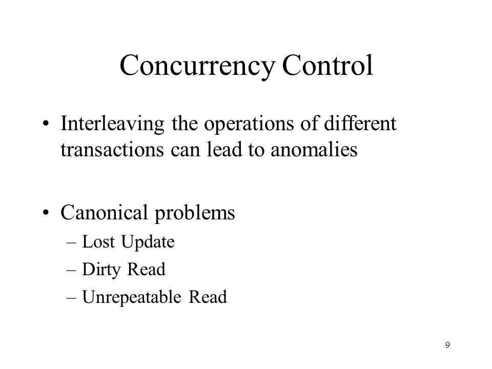 9 Concurrency Control Interleaving the operations of different transactions can lead to anomalies Canonical problems –Lost Update –Dirty Read –Unrepeatable Read