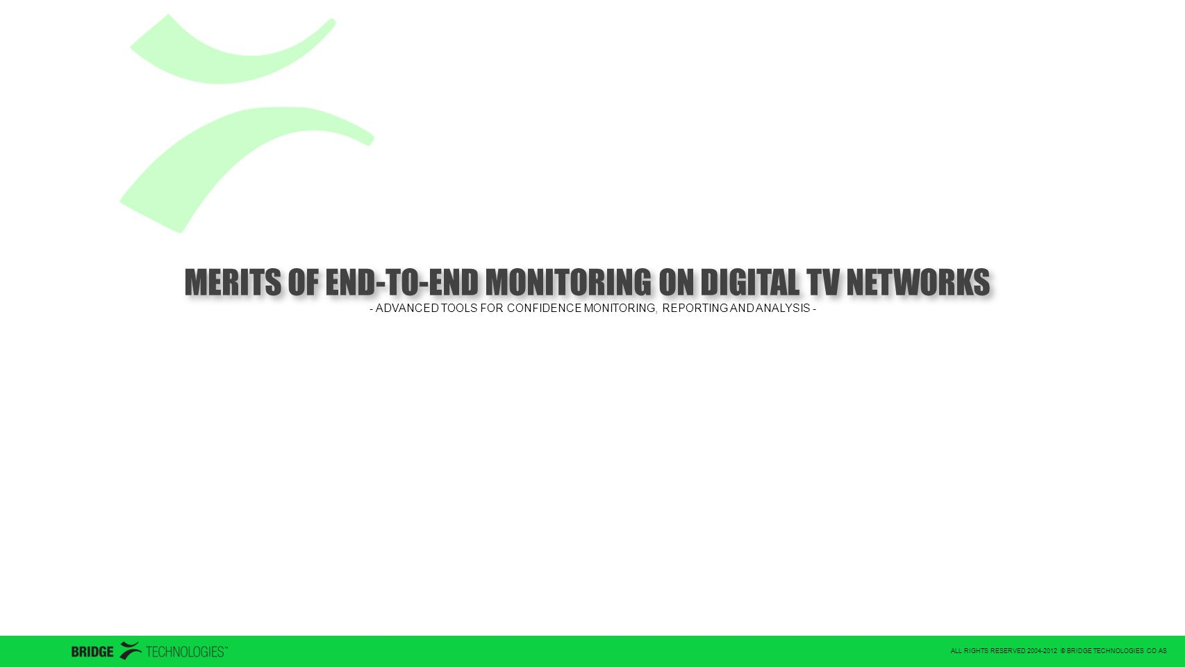 ALL RIGHTS RESERVED 2004-2012 © BRIDGE TECHNOLOGIES CO AS MERITS OF END-TO-END MONITORING ON DIGITAL TV NETWORKS - ADVANCED TOOLS FOR CONFIDENCE MONITORING, REPORTING AND ANALYSIS -
