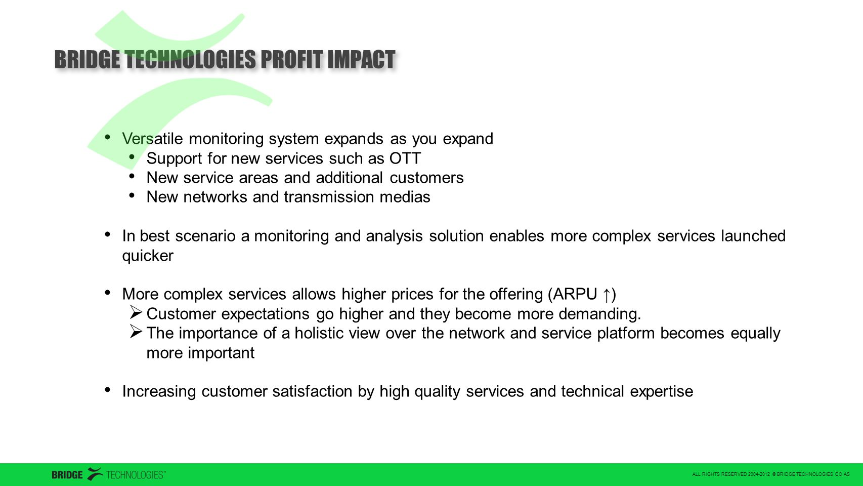ALL RIGHTS RESERVED 2004-2012 © BRIDGE TECHNOLOGIES CO AS BRIDGE TECHNOLOGIES PROFIT IMPACT Versatile monitoring system expands as you expand Support for new services such as OTT New service areas and additional customers New networks and transmission medias In best scenario a monitoring and analysis solution enables more complex services launched quicker More complex services allows higher prices for the offering (ARPU ↑)  Customer expectations go higher and they become more demanding.