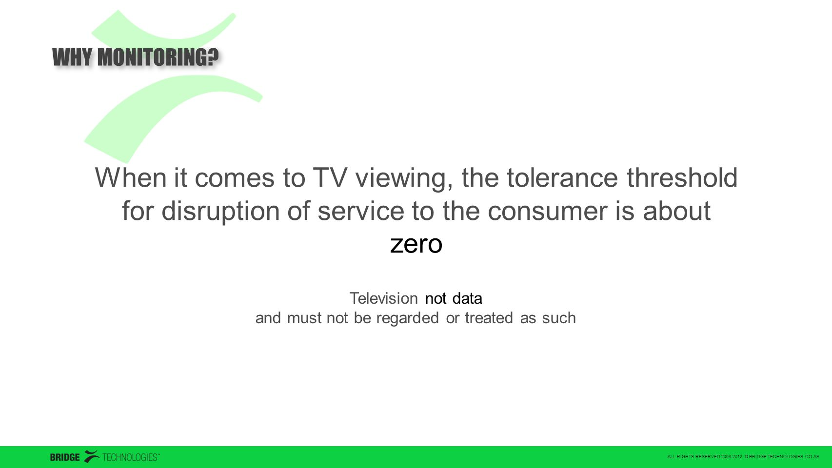 ALL RIGHTS RESERVED 2004-2012 © BRIDGE TECHNOLOGIES CO AS When it comes to TV viewing, the tolerance threshold for disruption of service to the consumer is about zero Television not data and must not be regarded or treated as such WHY MONITORING