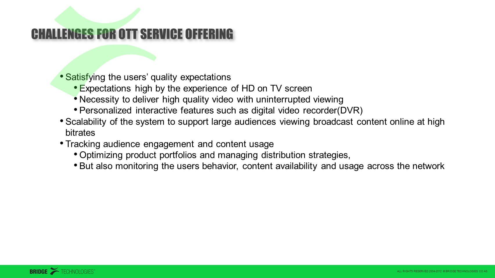 ALL RIGHTS RESERVED 2004-2012 © BRIDGE TECHNOLOGIES CO AS CHALLENGES FOR OTT SERVICE OFFERING Satisfying the users' quality expectations Expectations high by the experience of HD on TV screen Necessity to deliver high quality video with uninterrupted viewing Personalized interactive features such as digital video recorder(DVR) Scalability of the system to support large audiences viewing broadcast content online at high bitrates Tracking audience engagement and content usage Optimizing product portfolios and managing distribution strategies, But also monitoring the users behavior, content availability and usage across the network