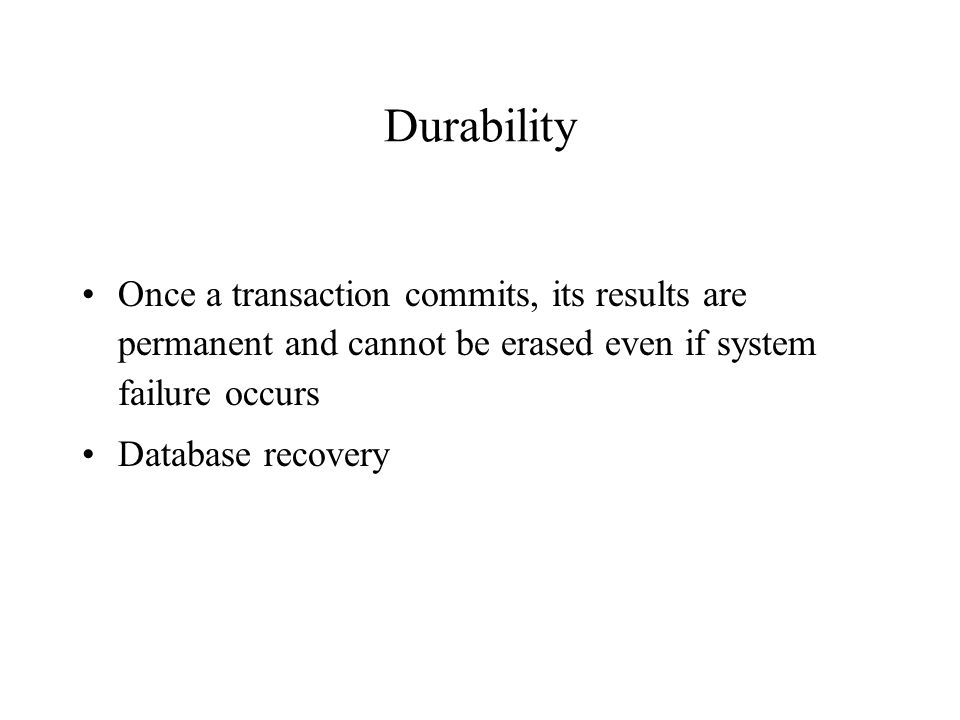 Durability Once a transaction commits, its results are permanent and cannot be erased even if system failure occurs Database recovery