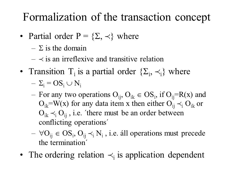 Formalization of the transaction concept Partial order P = { ,  } where –  is the domain –  is an irreflexive and transitive relation Transition T i is a partial order {  i,  i } where –  i = OS i  N i –For any two operations O ij, O ik  OS i, if O ij =R(x) and O ik =W(x) for any data item x then either O ij  i O ik or O ik  i O ij, i.e.