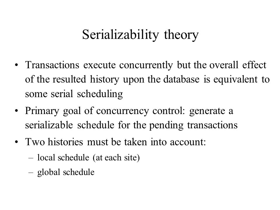 Serializability theory Transactions execute concurrently but the overall effect of the resulted history upon the database is equivalent to some serial scheduling Primary goal of concurrency control: generate a serializable schedule for the pending transactions Two histories must be taken into account: –local schedule (at each site) –global schedule