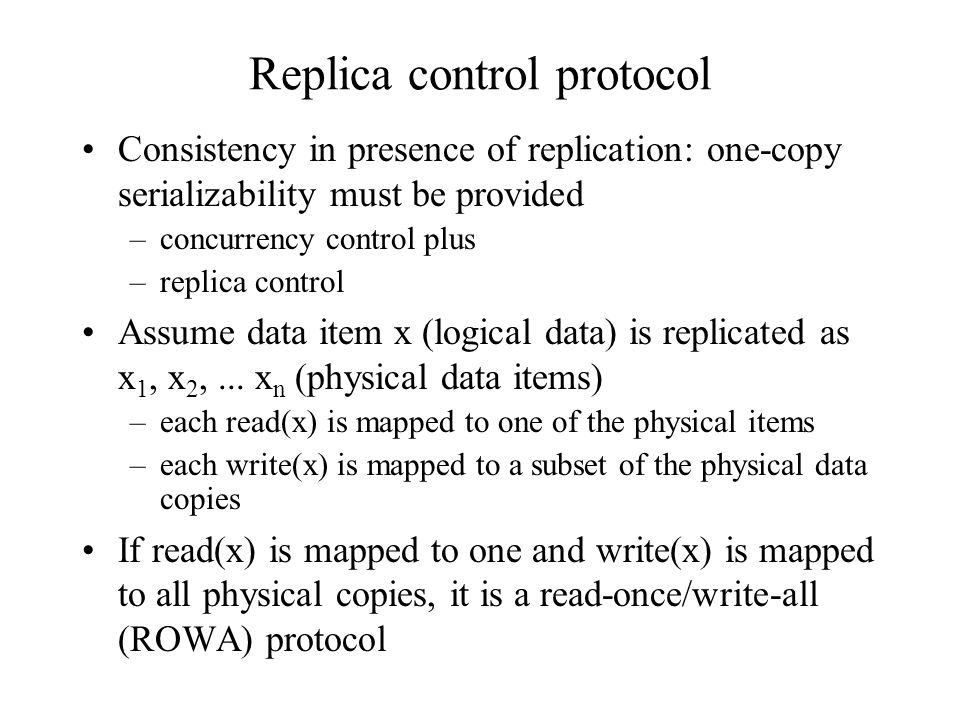 Replica control protocol Consistency in presence of replication: one-copy serializability must be provided –concurrency control plus –replica control Assume data item x (logical data) is replicated as x 1, x 2,...