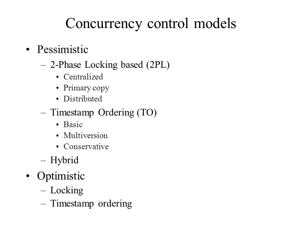 Concurrency control models Pessimistic –2-Phase Locking based (2PL) Centralized Primary copy Distributed –Timestamp Ordering (TO) Basic Multiversion Conservative –Hybrid Optimistic –Locking –Timestamp ordering
