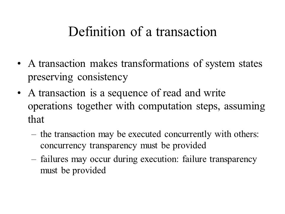 Example of a transaction Example DB: FLIGHT(FNO, DATE, SRC, DEST, STSOLD, CAP) CUST(CNAME, ADDR, BAL) FC(FNO, DATE, CNAME, SPECIAL) Transaction BEGIN_TRANSACTION RESERVATION BEGIN INPUT(flight_no, date, customer_name); EXEC SQL UPDATE FLIGHT SET STSOLD = STSOLD + 1 WHERE FNO = flight_no AND DATE = date; EXEC SQL INSERT INTO FC(FNO, DATE, CNAME, SPECIAL) VALUES(flight_no, date, customer_name, null); END