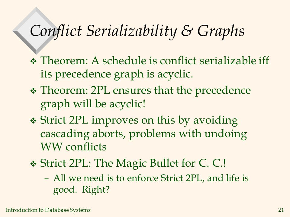 Introduction to Database Systems21 Conflict Serializability & Graphs v Theorem: A schedule is conflict serializable iff its precedence graph is acyclic.