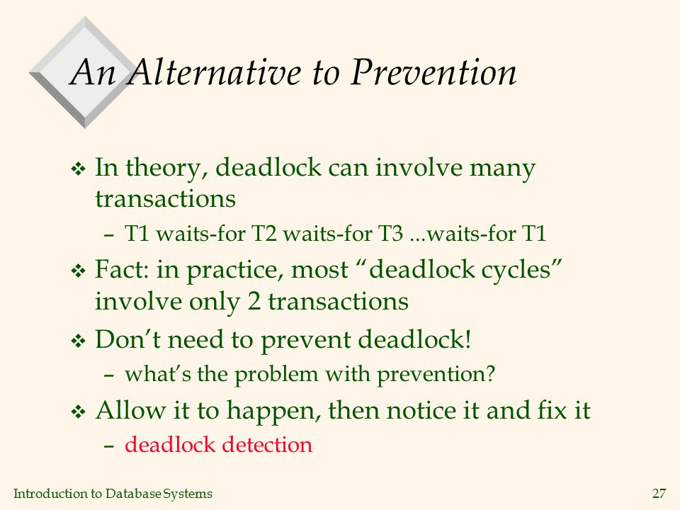 Introduction to Database Systems27 An Alternative to Prevention v In theory, deadlock can involve many transactions –T1 waits-for T2 waits-for T3...waits-for T1 v Fact: in practice, most deadlock cycles involve only 2 transactions v Don't need to prevent deadlock.
