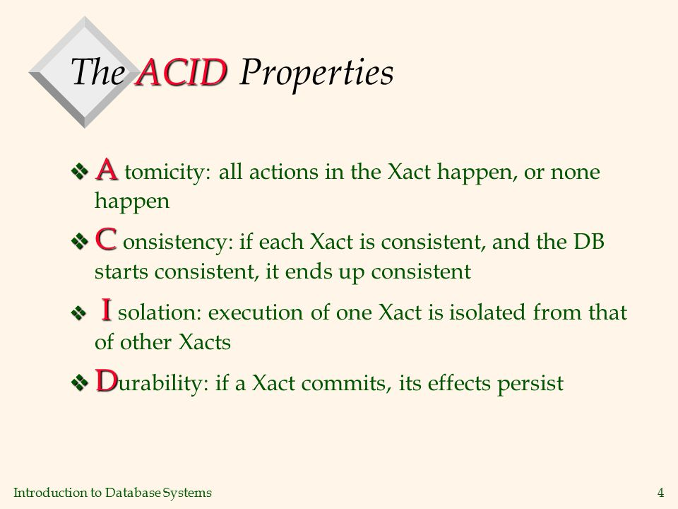 Introduction to Database Systems4 ACID The ACID Properties v A v A tomicity: all actions in the Xact happen, or none happen v C v C onsistency: if each Xact is consistent, and the DB starts consistent, it ends up consistent v I v I solation: execution of one Xact is isolated from that of other Xacts v D v D urability: if a Xact commits, its effects persist