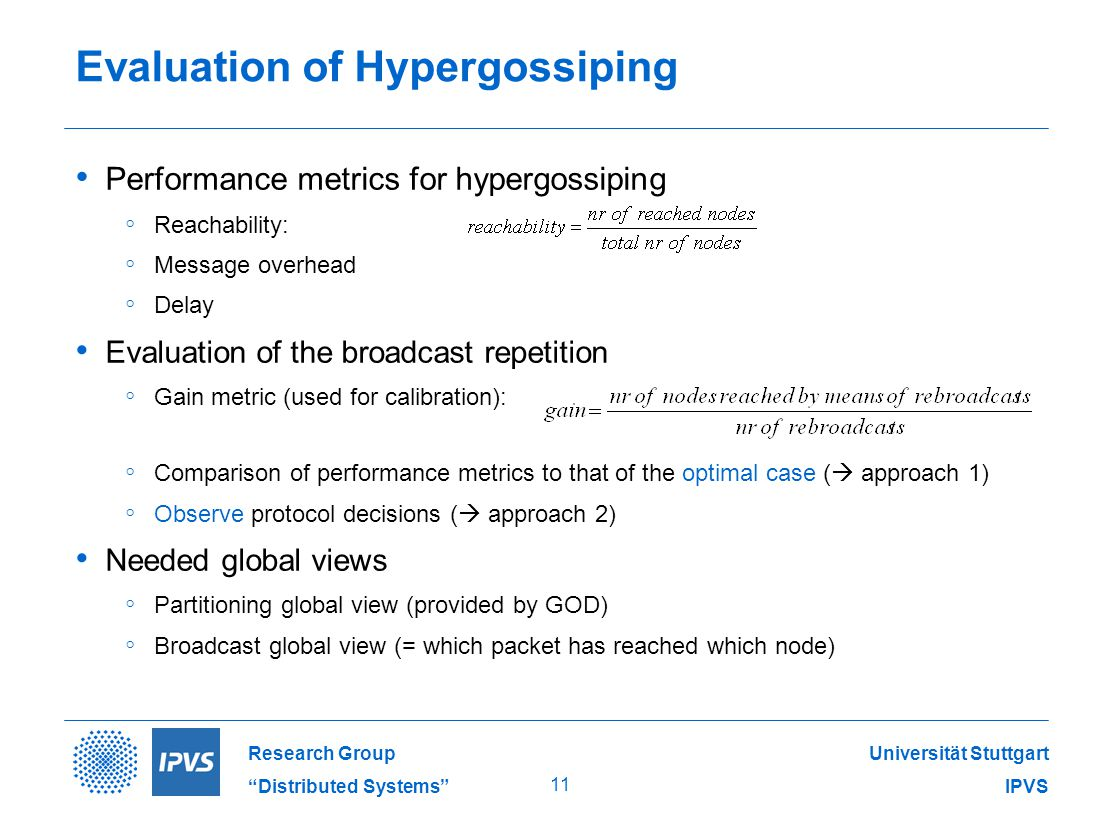 Universität Stuttgart IPVS Research Group Distributed Systems 11 Evaluation of Hypergossiping Performance metrics for hypergossiping ◦ Reachability: ◦ Message overhead ◦ Delay Evaluation of the broadcast repetition ◦ Gain metric (used for calibration): ◦ Comparison of performance metrics to that of the optimal case (  approach 1) ◦ Observe protocol decisions (  approach 2) Needed global views ◦ Partitioning global view (provided by GOD) ◦ Broadcast global view (= which packet has reached which node)