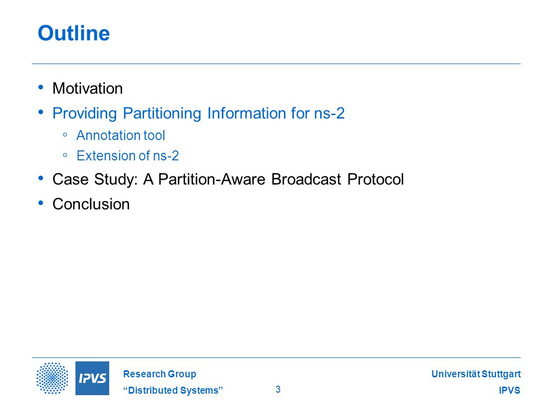 Universität Stuttgart IPVS Research Group Distributed Systems 3 Outline Motivation Providing Partitioning Information for ns-2 ◦ Annotation tool ◦ Extension of ns-2 Case Study: A Partition-Aware Broadcast Protocol Conclusion
