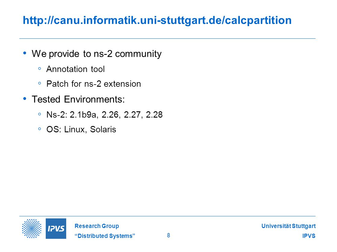 Universität Stuttgart IPVS Research Group Distributed Systems 8   We provide to ns-2 community ◦ Annotation tool ◦ Patch for ns-2 extension Tested Environments: ◦ Ns-2: 2.1b9a, 2.26, 2.27, 2.28 ◦ OS: Linux, Solaris