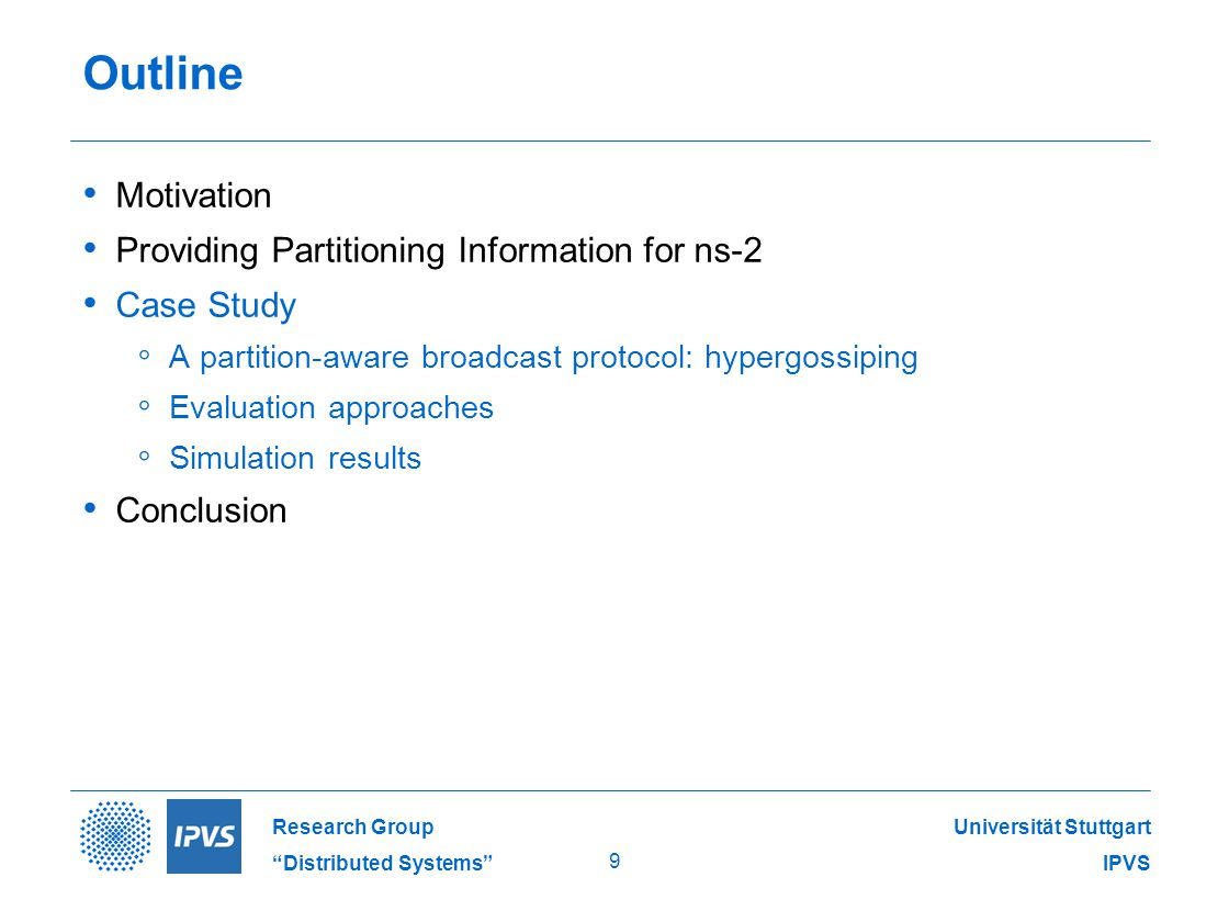 Universität Stuttgart IPVS Research Group Distributed Systems 9 Outline Motivation Providing Partitioning Information for ns-2 Case Study ◦ A partition-aware broadcast protocol: hypergossiping ◦ Evaluation approaches ◦ Simulation results Conclusion