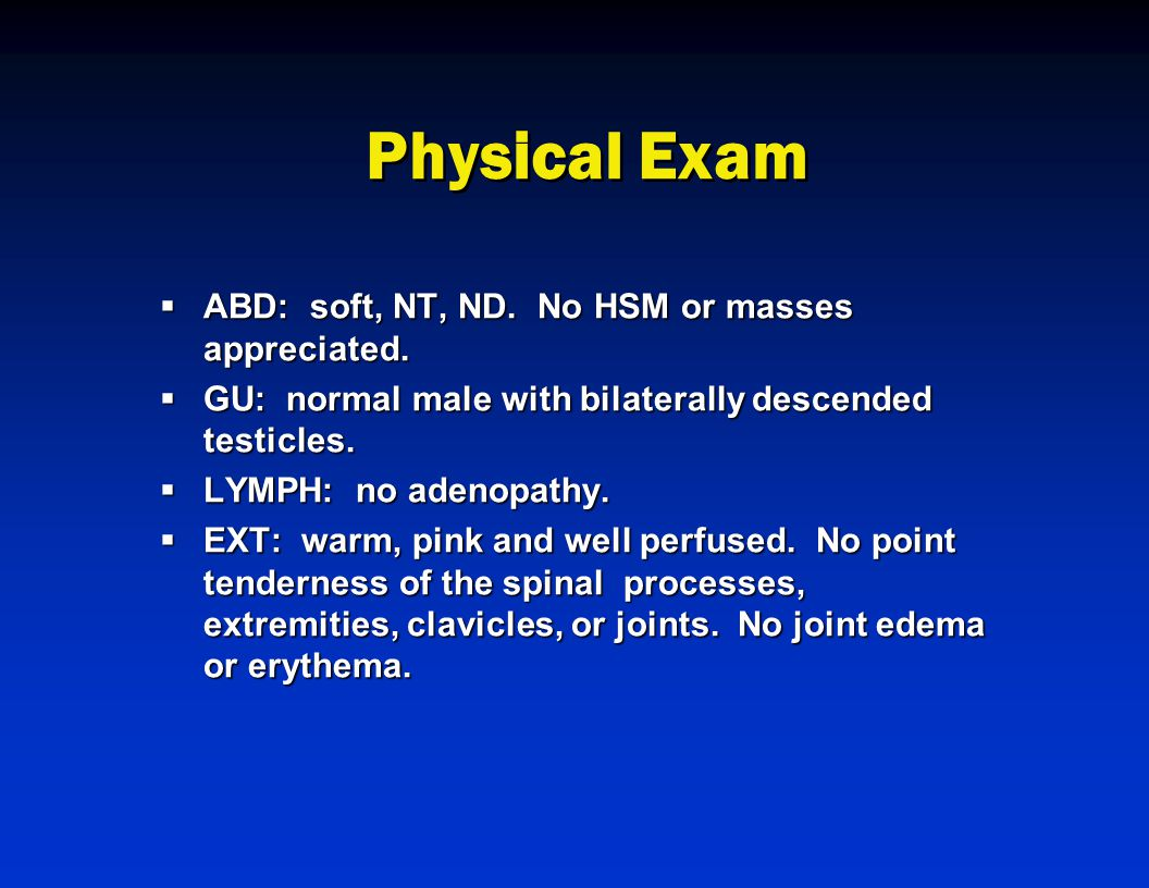 Physical Exam  ABD: soft, NT, ND. No HSM or masses appreciated.  GU: normal male with bilaterally descended testicles.  LYMPH: no adenopathy.  EXT