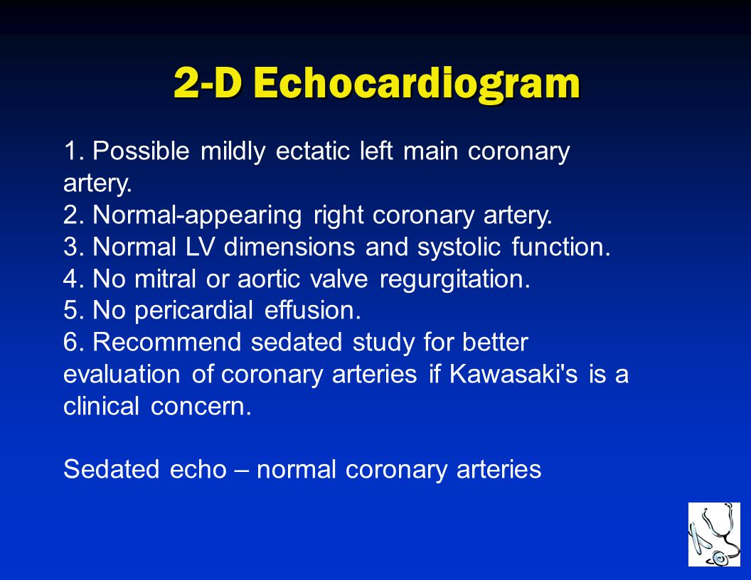 2-D Echocardiogram 1. Possible mildly ectatic left main coronary artery. 2. Normal-appearing right coronary artery. 3. Normal LV dimensions and systol