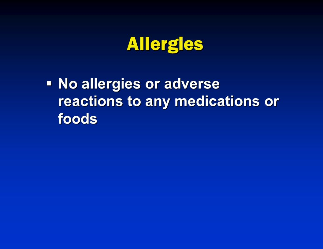 Allergies  No allergies or adverse reactions to any medications or foods