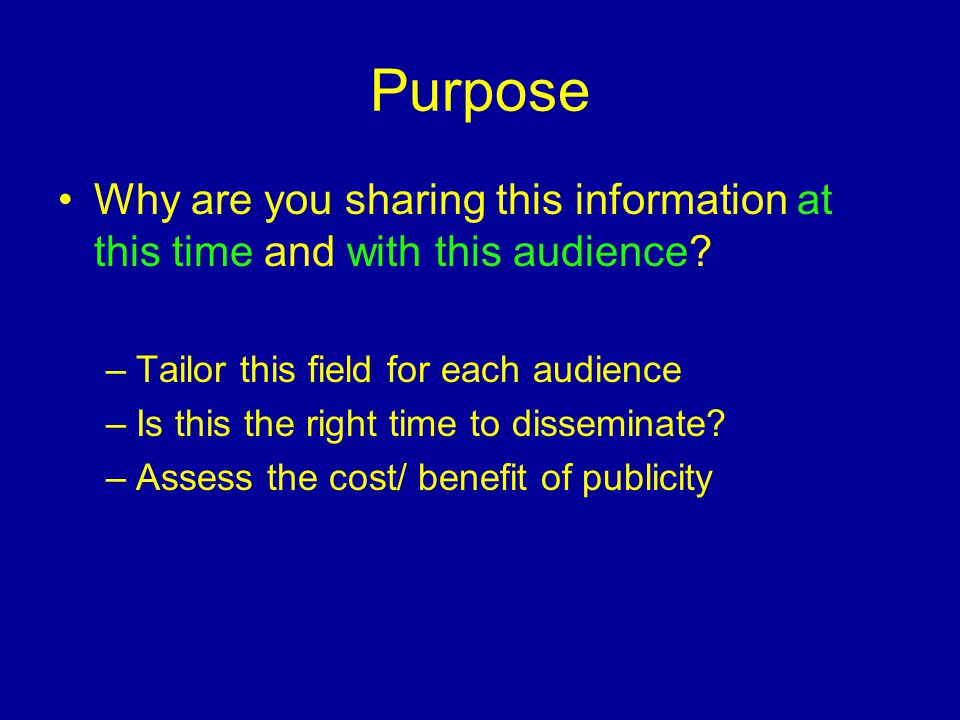 Purpose Why are you sharing this information at this time and with this audience? –Tailor this field for each audience –Is this the right time to diss