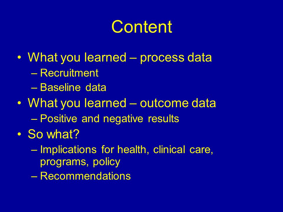 Content What you learned – process data –Recruitment –Baseline data What you learned – outcome data –Positive and negative results So what? –Implicati