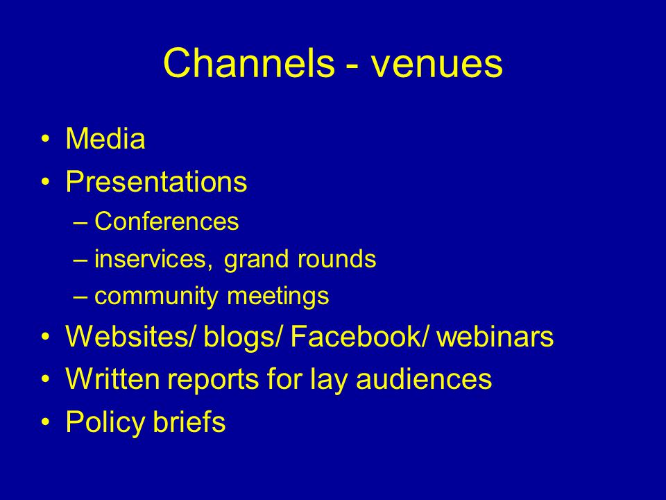 Channels - venues Media Presentations –Conferences –inservices, grand rounds –community meetings Websites/ blogs/ Facebook/ webinars Written reports for lay audiences Policy briefs
