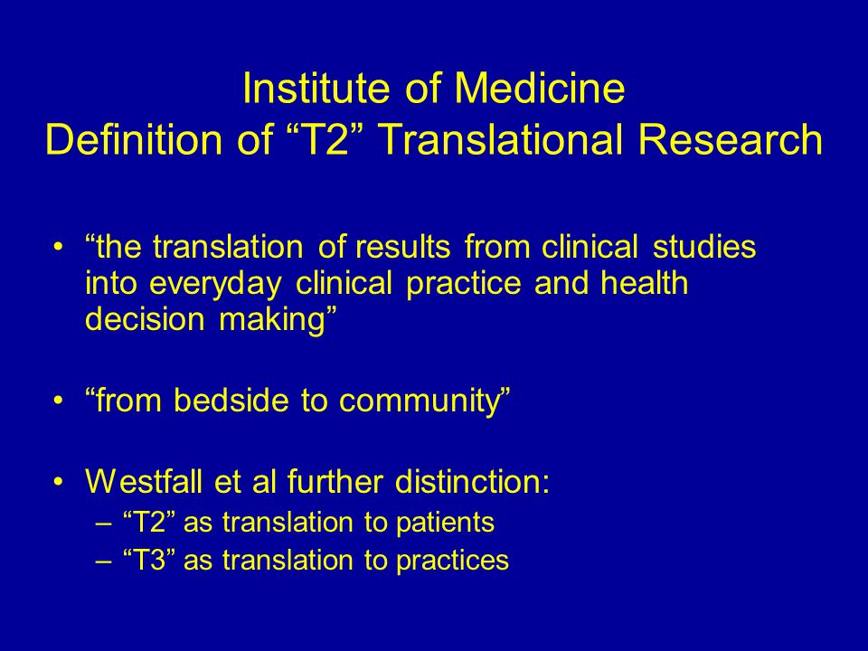 Institute of Medicine Definition of T2 Translational Research the translation of results from clinical studies into everyday clinical practice and health decision making from bedside to community Westfall et al further distinction: – T2 as translation to patients – T3 as translation to practices