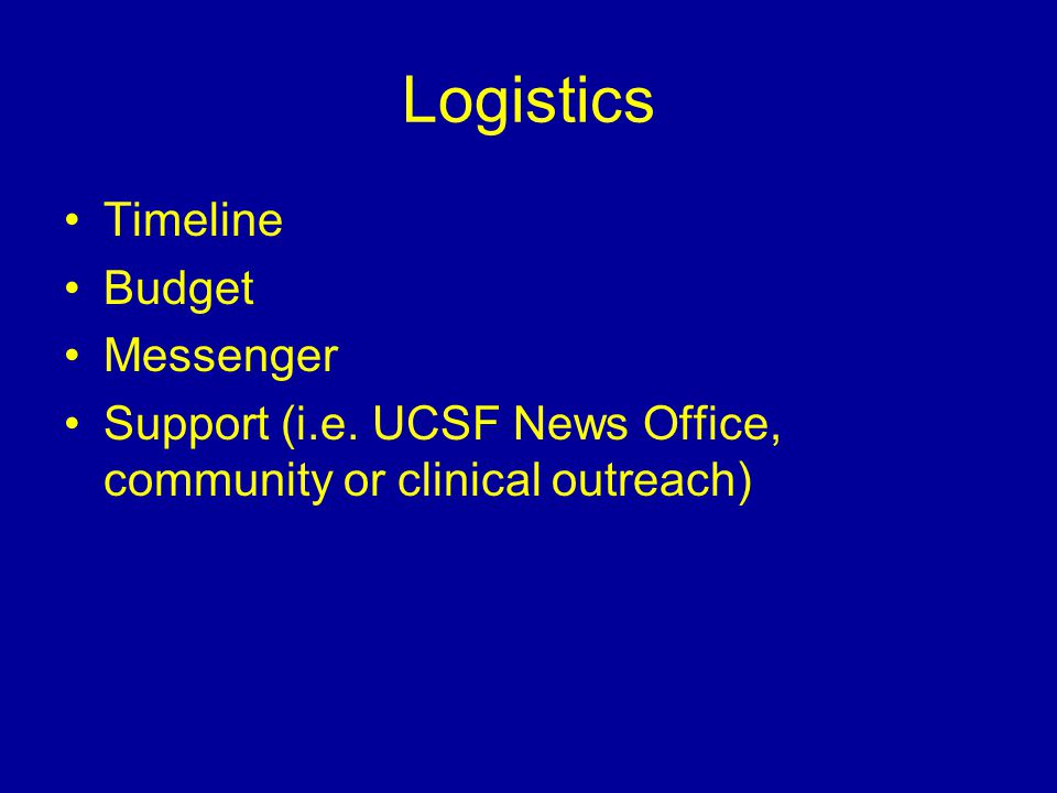 Logistics Timeline Budget Messenger Support (i.e. UCSF News Office, community or clinical outreach)