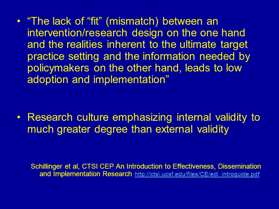 The lack of fit (mismatch) between an intervention/research design on the one hand and the realities inherent to the ultimate target practice setting and the information needed by policymakers on the other hand, leads to low adoption and implementation Research culture emphasizing internal validity to much greater degree than external validity Schillinger et al, CTSI CEP An Introduction to Effectiveness, Dissemination and Implementation Research http://ctsi.ucsf.edu/files/CE/edi_introguide.pdf http://ctsi.ucsf.edu/files/CE/edi_introguide.pdf
