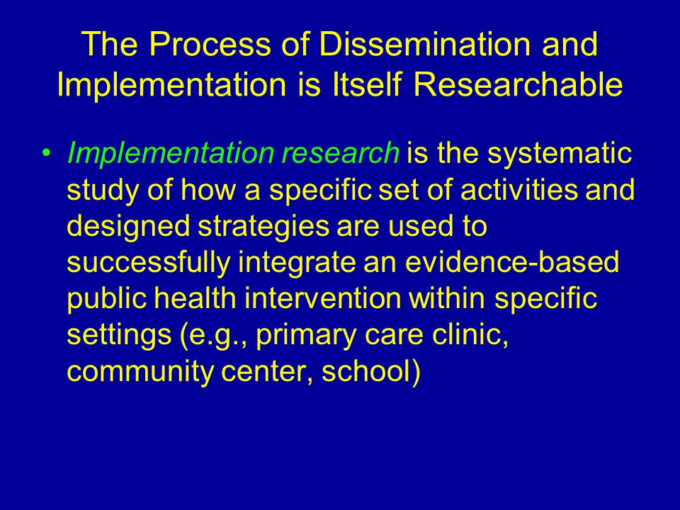 The Process of Dissemination and Implementation is Itself Researchable Implementation research is the systematic study of how a specific set of activi