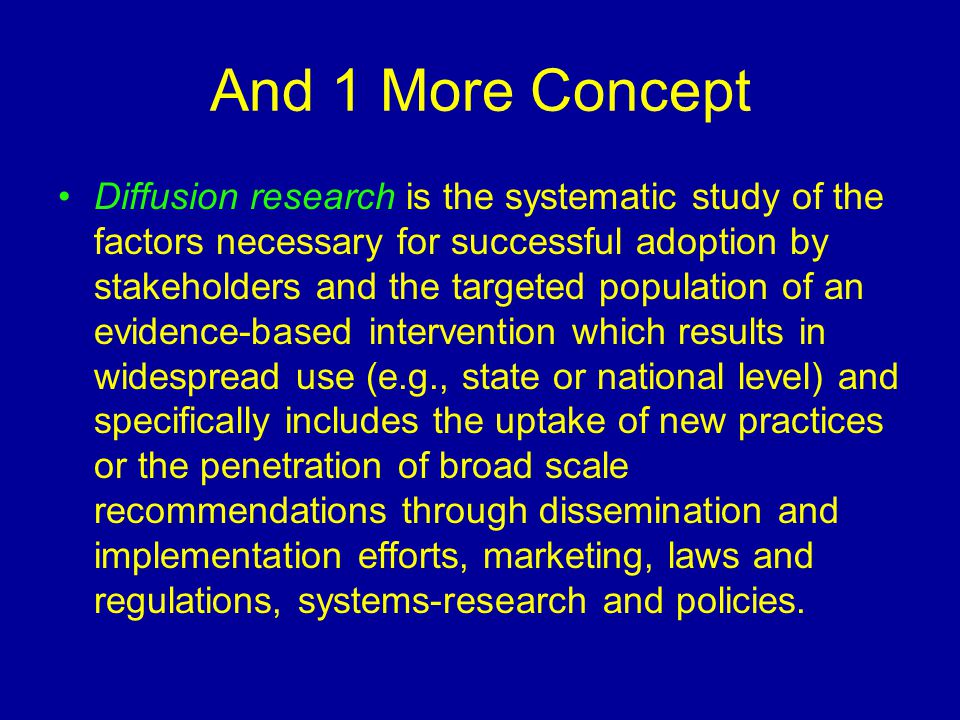 And 1 More Concept Diffusion research is the systematic study of the factors necessary for successful adoption by stakeholders and the targeted population of an evidence-based intervention which results in widespread use (e.g., state or national level) and specifically includes the uptake of new practices or the penetration of broad scale recommendations through dissemination and implementation efforts, marketing, laws and regulations, systems-research and policies.