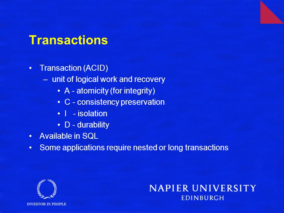 Transactions Transaction (ACID) –unit of logical work and recovery A - atomicity (for integrity) C - consistency preservation I - isolation D - durability Available in SQL Some applications require nested or long transactions