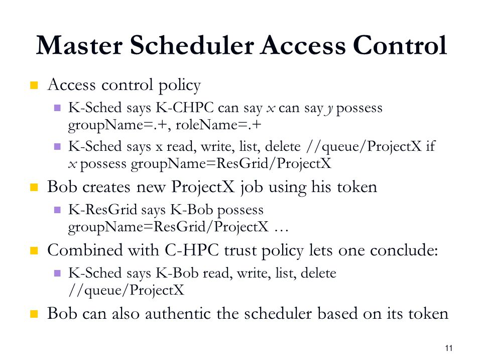 11 Master Scheduler Access Control Access control policy K-Sched says K-CHPC can say x can say y possess groupName=.+, roleName=.+ K-Sched says x read, write, list, delete //queue/ProjectX if x possess groupName=ResGrid/ProjectX Bob creates new ProjectX job using his token K-ResGrid says K-Bob possess groupName=ResGrid/ProjectX … Combined with C-HPC trust policy lets one conclude: K-Sched says K-Bob read, write, list, delete //queue/ProjectX Bob can also authentic the scheduler based on its token