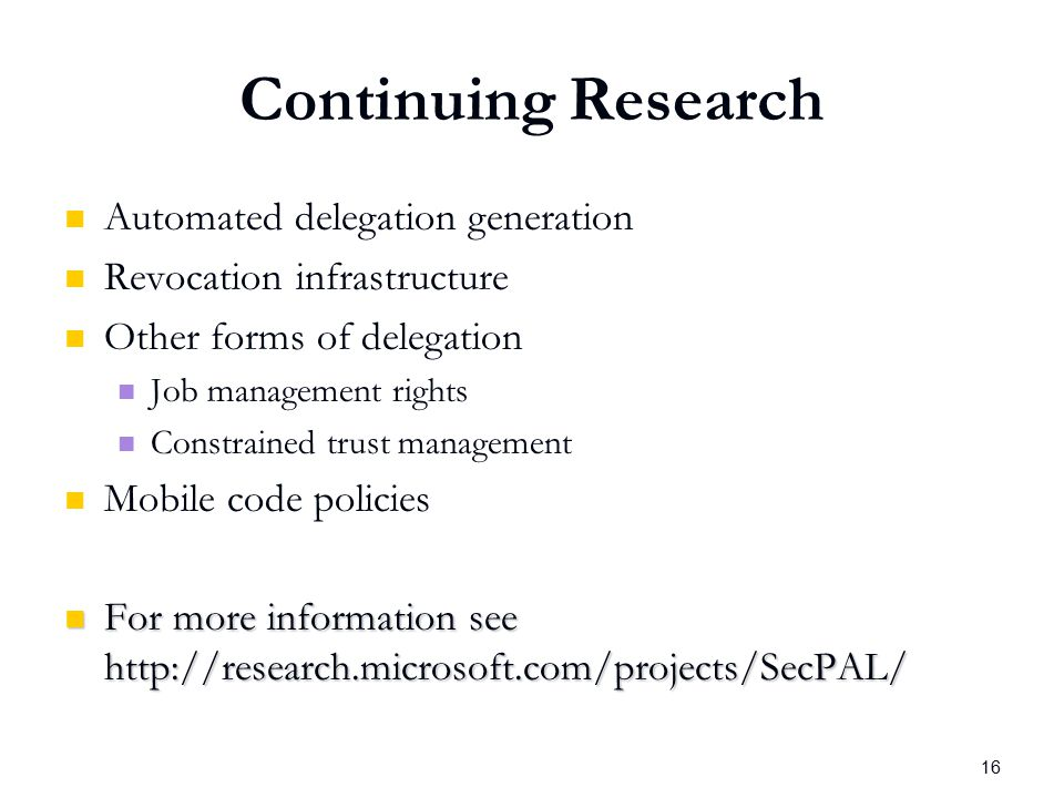 16 Continuing Research Automated delegation generation Revocation infrastructure Other forms of delegation Job management rights Constrained trust management Mobile code policies For more information see http://research.microsoft.com/projects/SecPAL/ For more information see http://research.microsoft.com/projects/SecPAL/